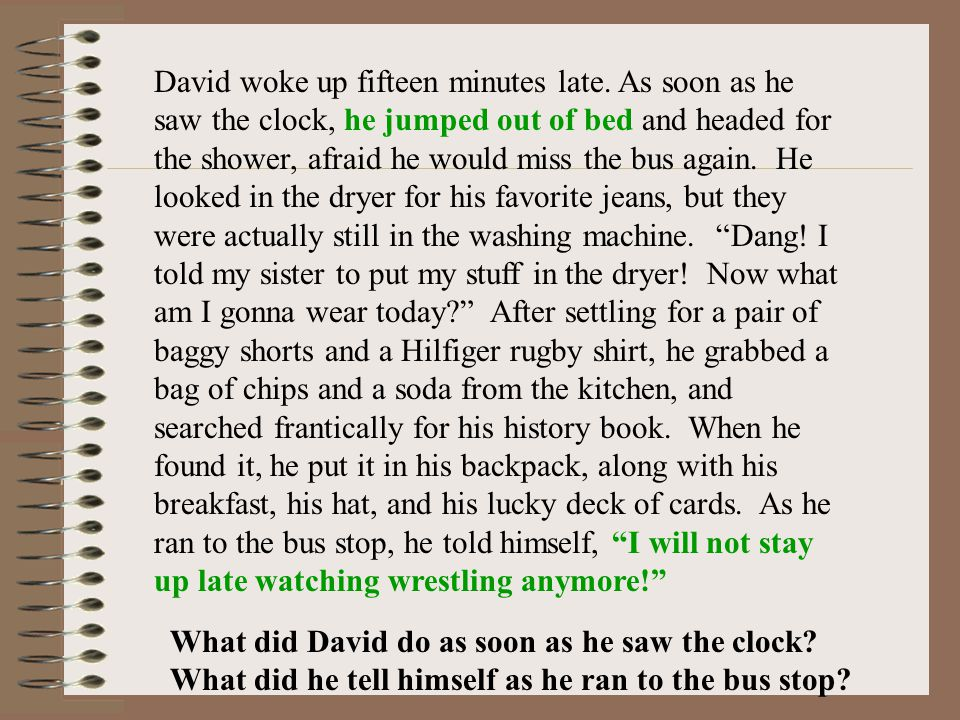 David woke up fifteen minutes late. As soon as he saw the clock, he jumped out of bed and headed for the shower, afraid he would miss the bus again. H