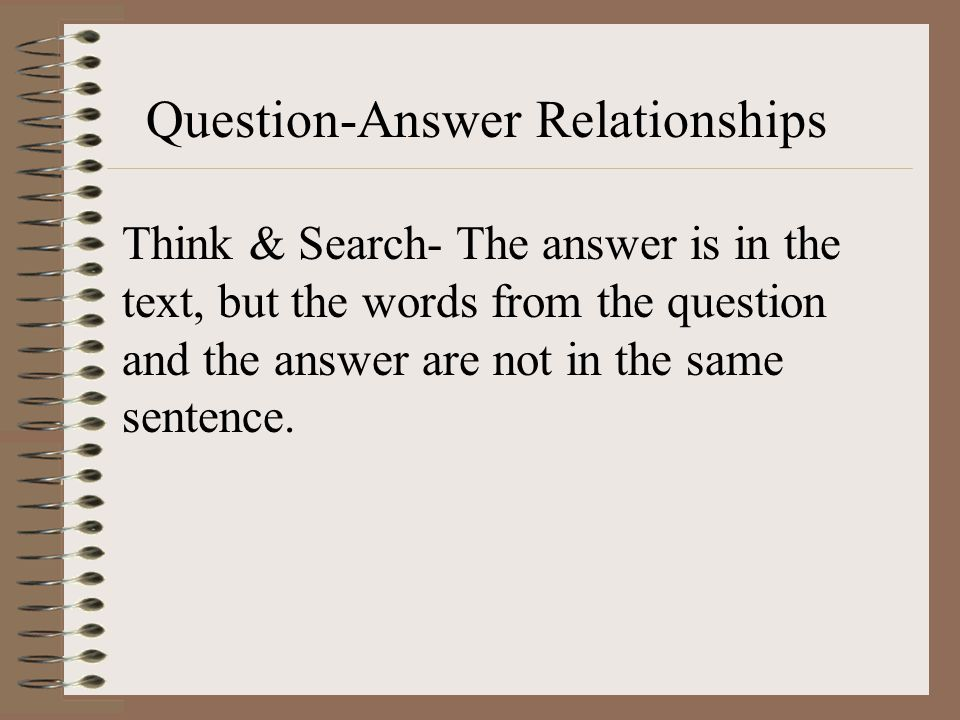 Question-Answer Relationships Think & Search- The answer is in the text, but the words from the question and the answer are not in the same sentence.