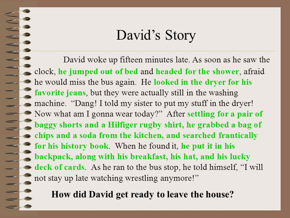 David's Story David woke up fifteen minutes late. As soon as he saw the clock, he jumped out of bed and headed for the shower, afraid he would miss th