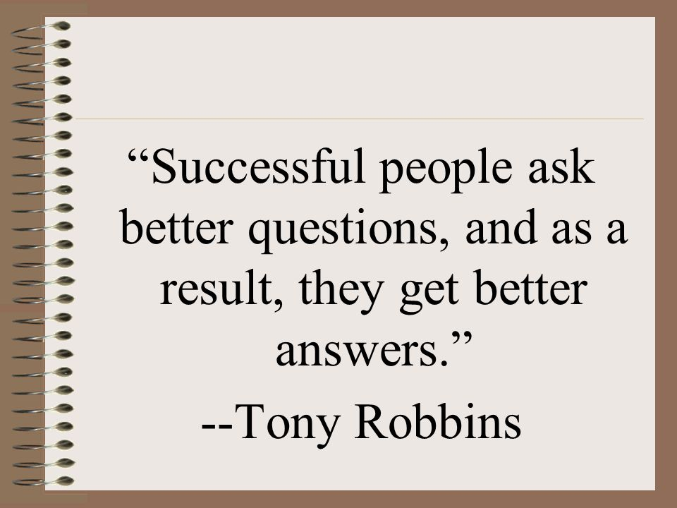 """Successful people ask better questions, and as a result, they get better answers."" --Tony Robbins"