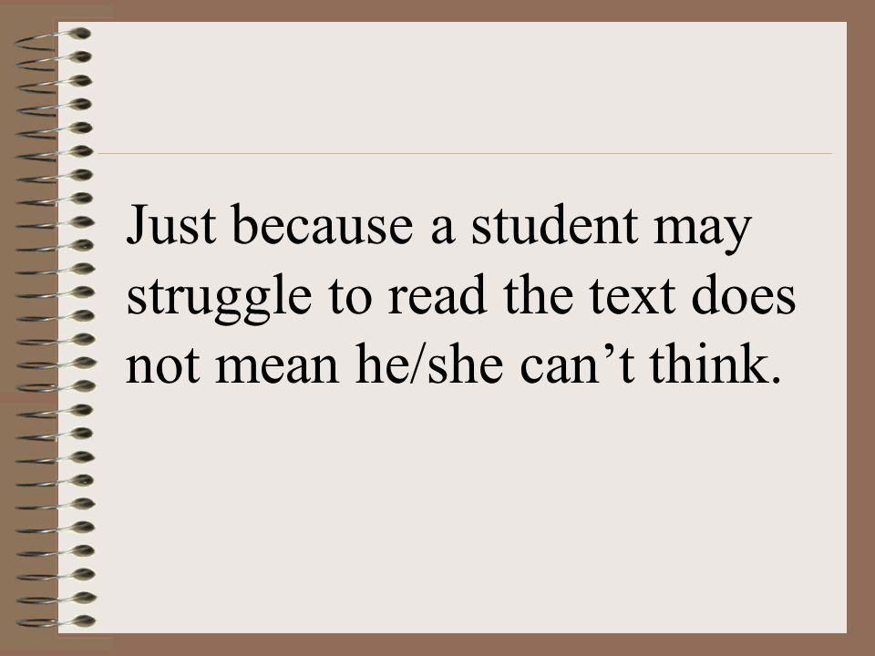 Just because a student may struggle to read the text does not mean he/she can't think.