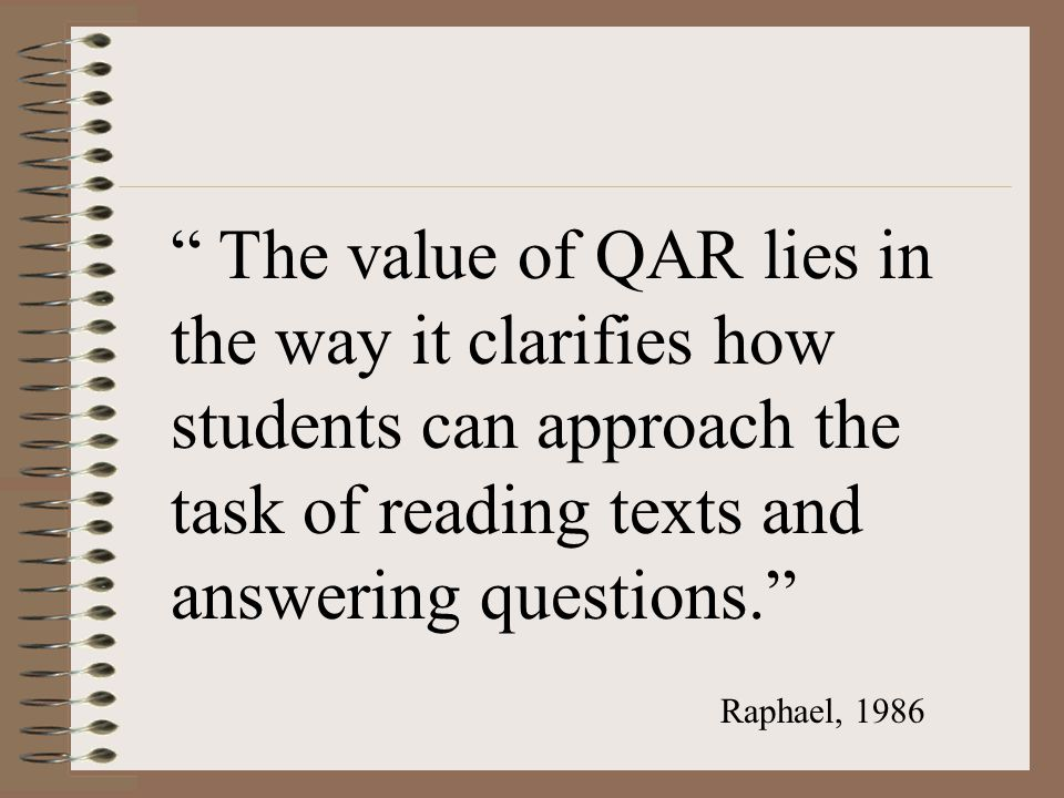 """ The value of QAR lies in the way it clarifies how students can approach the task of reading texts and answering questions."" Raphael, 1986"