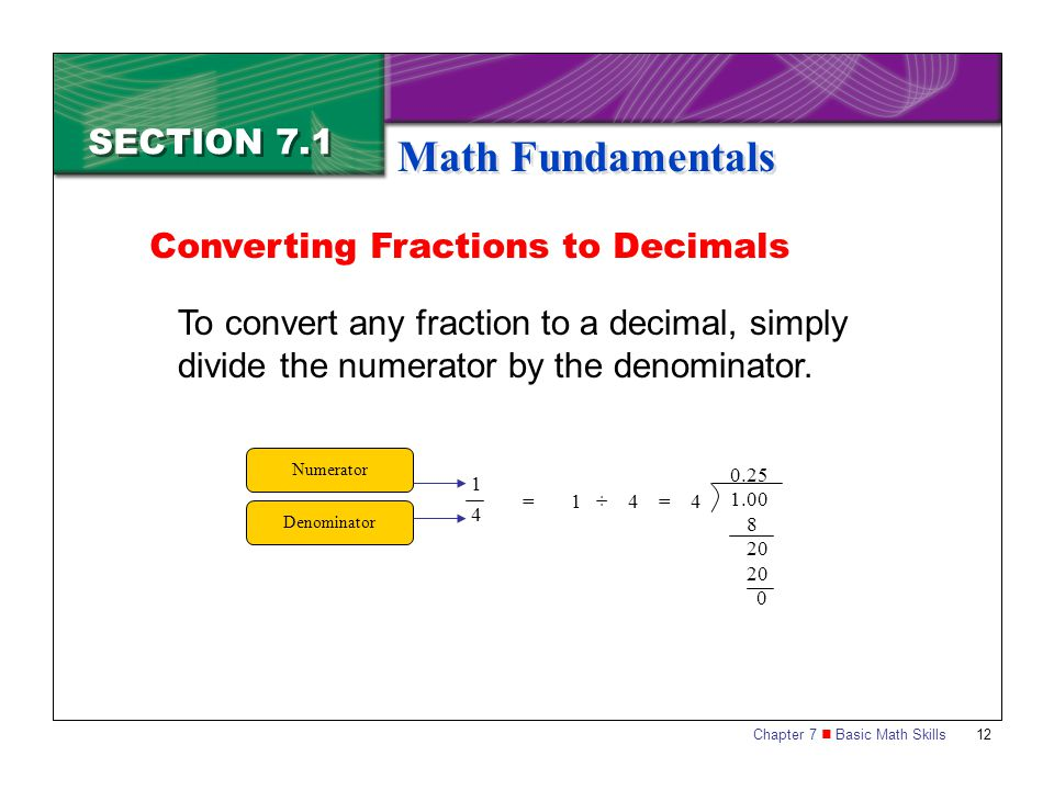 Chapter 7 Basic Math Skills 12 SECTION 7.1 Math Fundamentals To convert any fraction to a decimal, simply divide the numerator by the denominator. Con