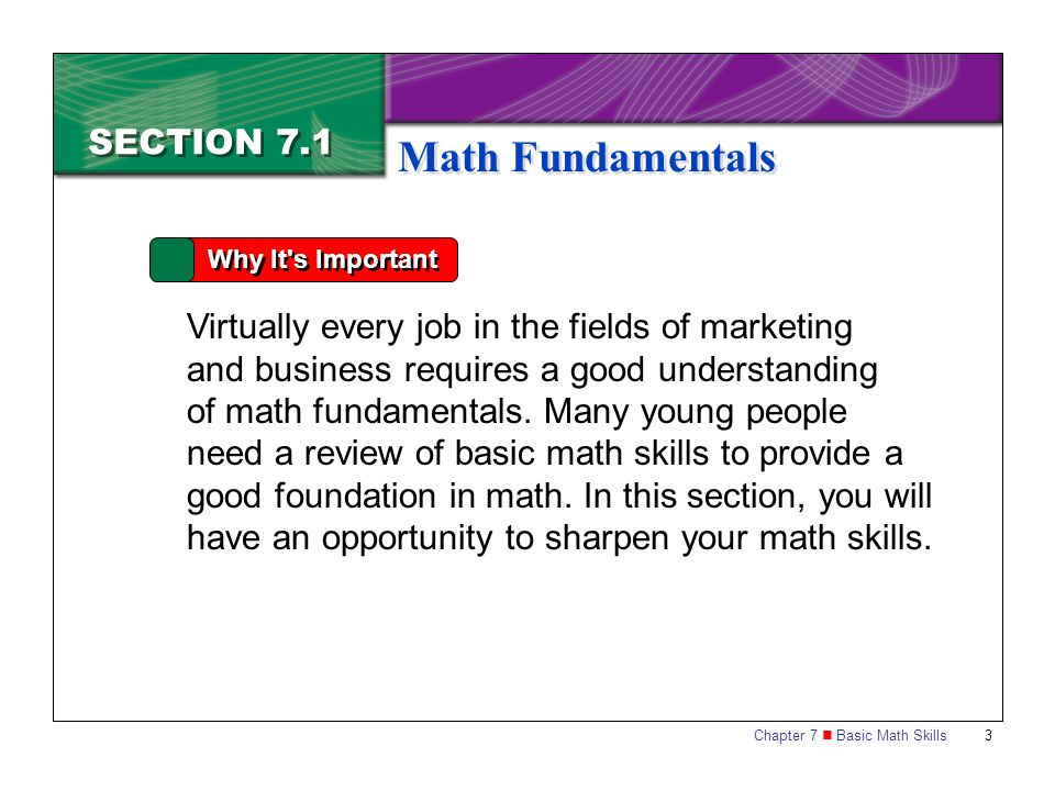 Chapter 7 Basic Math Skills 3 SECTION 7.1 Math Fundamentals Why It's Important Virtually every job in the fields of marketing and business requires a