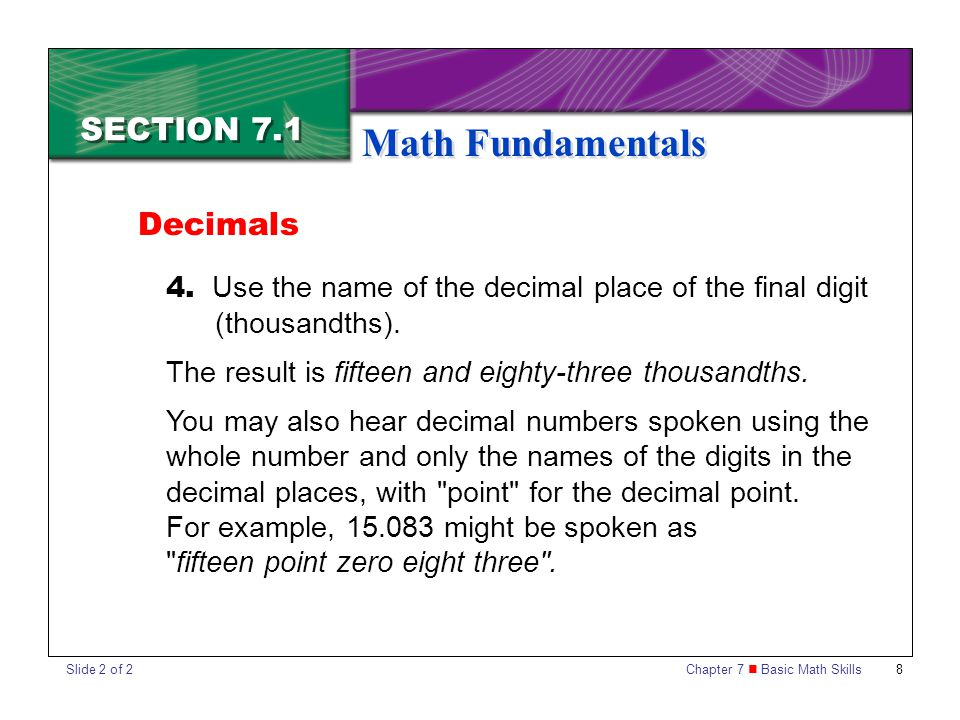Chapter 7 Basic Math Skills 9 SECTION 7.1 Math Fundamentals To add or subtract decimal numbers, first list the numbers vertically, keeping the decimal points in line with each other.