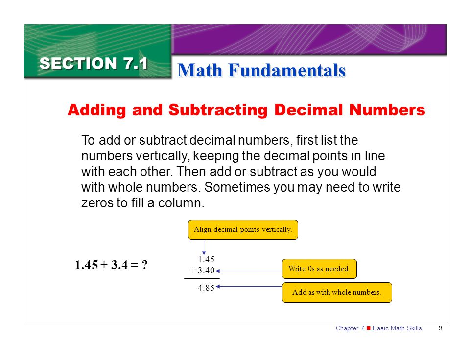 Chapter 7 Basic Math Skills 9 SECTION 7.1 Math Fundamentals To add or subtract decimal numbers, first list the numbers vertically, keeping the decimal