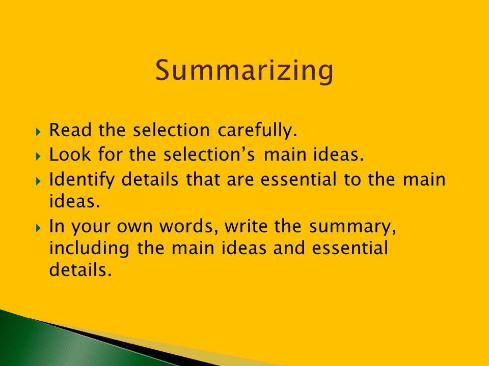  Read the selection carefully.  Look for the selection's main ideas.  Identify details that are essential to the main ideas.  In your own words, w