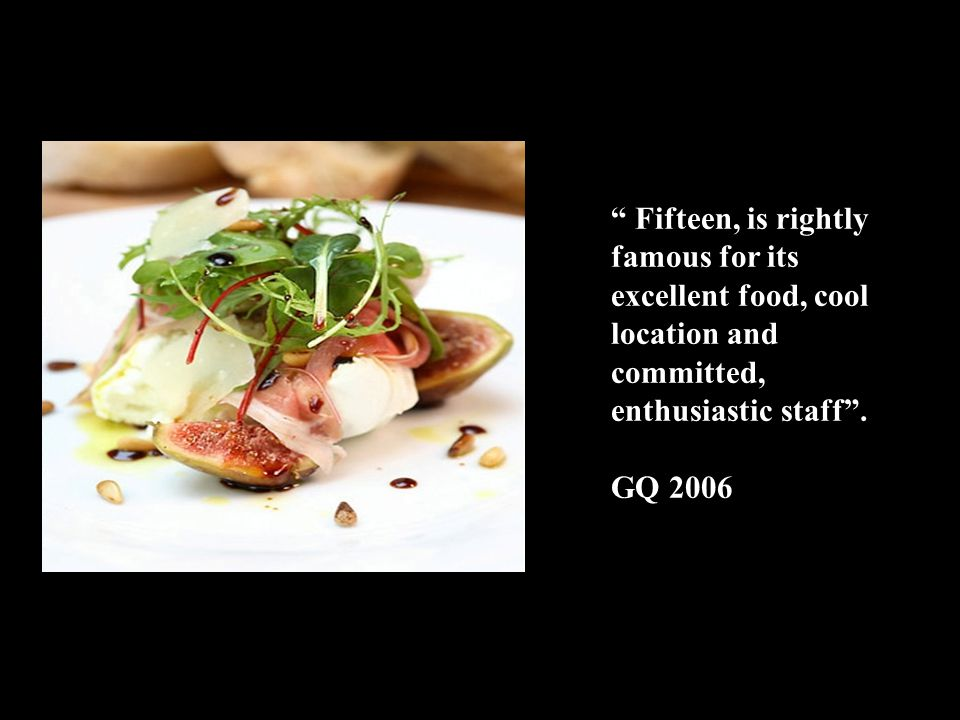 Fifteen, is rightly famous for its excellent food, cool location and committed, enthusiastic staff .