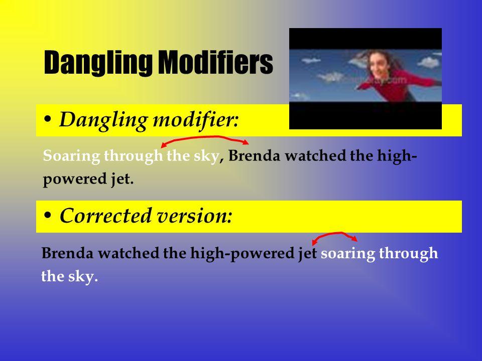 Dangling Modifiers Dangling modifier: Soaring through the sky, Brenda watched the high- powered jet.