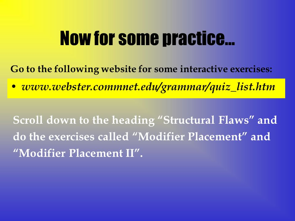 Now for some practice… www.webster.commnet.edu/grammar/quiz_list.htm Go to the following website for some interactive exercises: Scroll down to the heading Structural Flaws and do the exercises called Modifier Placement and Modifier Placement II .