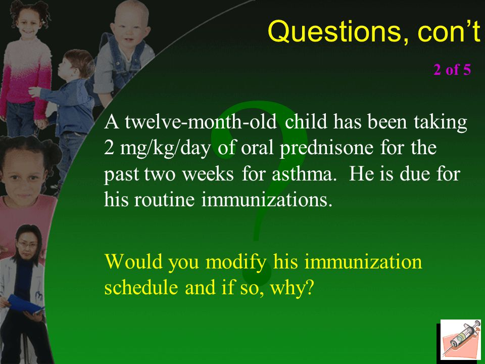 Questions, con't A twelve-month-old child has been taking 2 mg/kg/day of oral prednisone for the past two weeks for asthma.