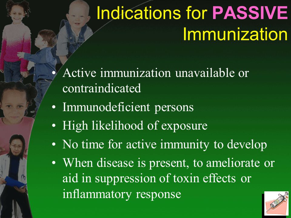 Indications for PASSIVE Immunization Active immunization unavailable or contraindicated Immunodeficient persons High likelihood of exposure No time for active immunity to develop When disease is present, to ameliorate or aid in suppression of toxin effects or inflammatory response