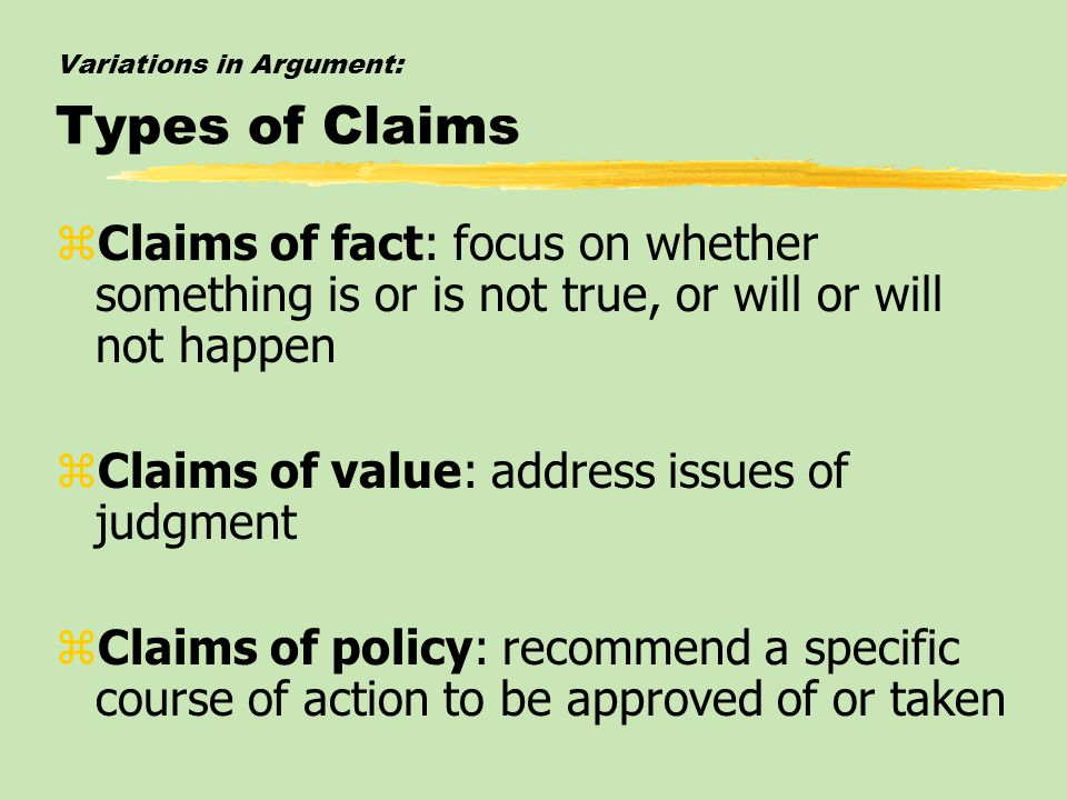 Variations in Argument: Types of Claims zClaims of fact: focus on whether something is or is not true, or will or will not happen zClaims of value: ad