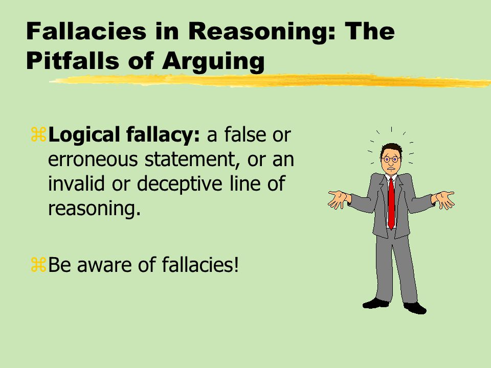Fallacies in Reasoning: The Pitfalls of Arguing zLogical fallacy: a false or erroneous statement, or an invalid or deceptive line of reasoning. zBe aw