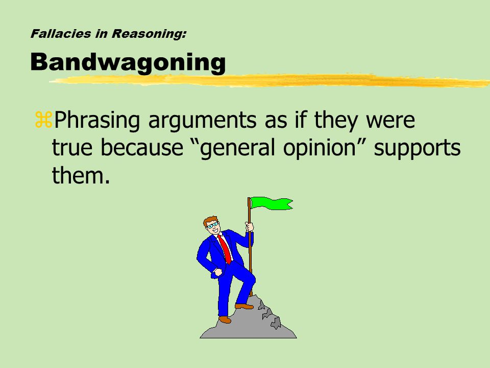 "Fallacies in Reasoning: Bandwagoning zPhrasing arguments as if they were true because ""general opinion"" supports them."