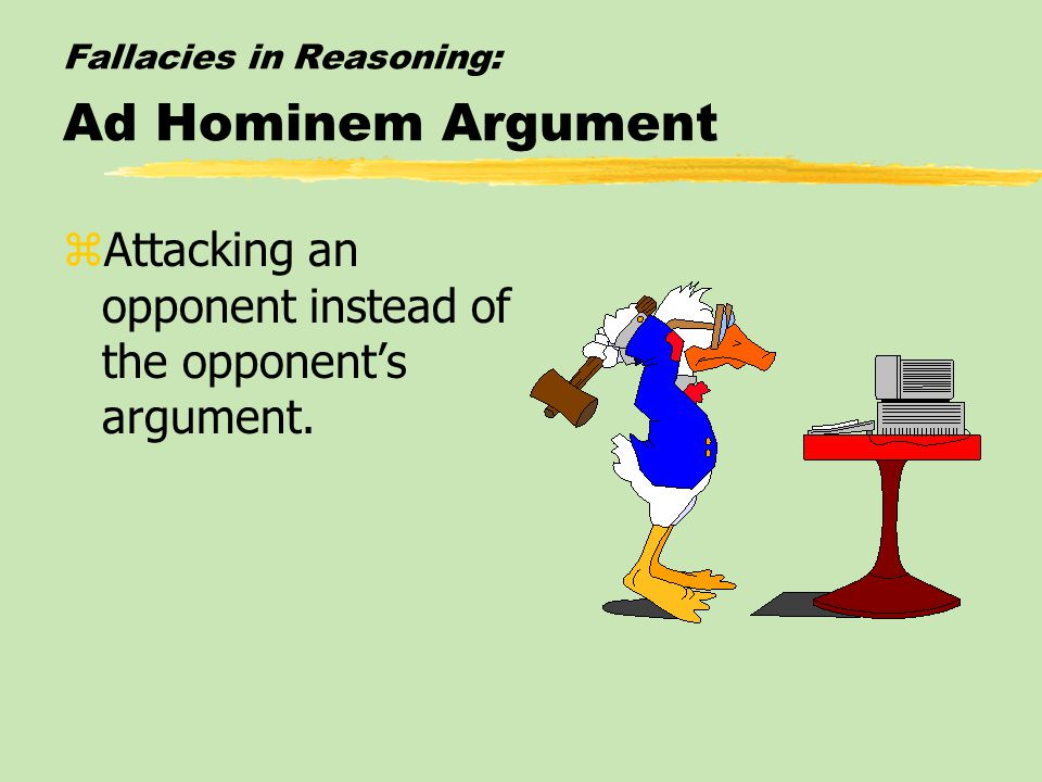 Fallacies in Reasoning: Ad Hominem Argument zAttacking an opponent instead of the opponent's argument.
