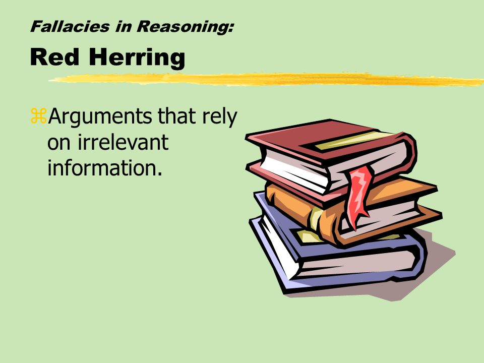 Fallacies in Reasoning: Red Herring zArguments that rely on irrelevant information.