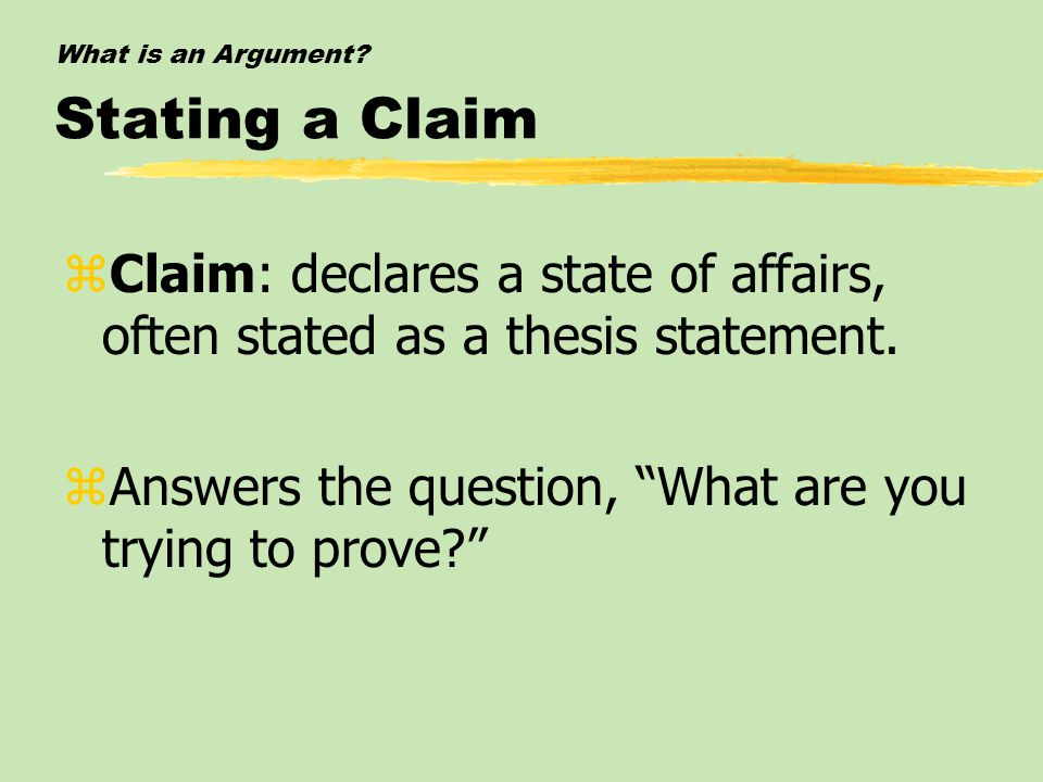 "What is an Argument? Stating a Claim zClaim: declares a state of affairs, often stated as a thesis statement. zAnswers the question, ""What are you try"
