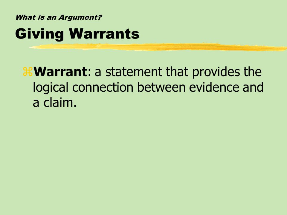 What is an Argument? Giving Warrants zWarrant: a statement that provides the logical connection between evidence and a claim.