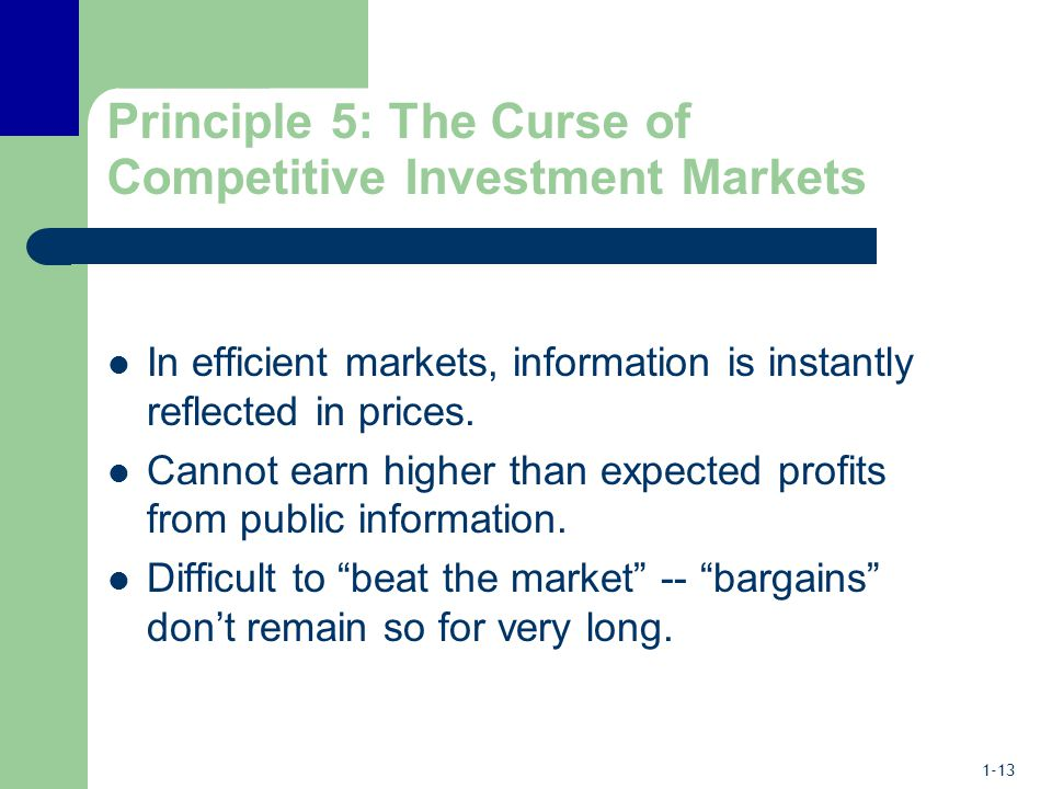 1-13 Principle 5: The Curse of Competitive Investment Markets In efficient markets, information is instantly reflected in prices.