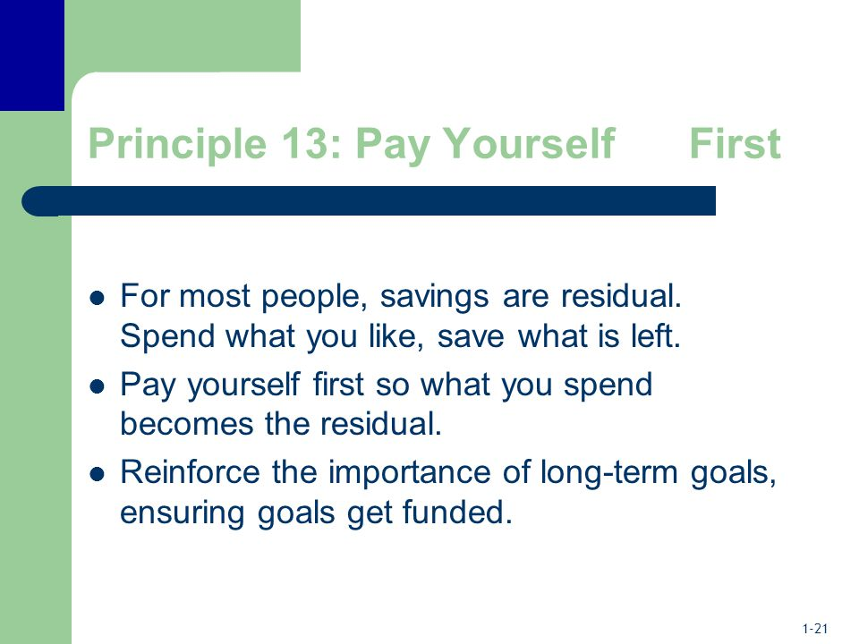 1-21 Principle 13: Pay Yourself First For most people, savings are residual.
