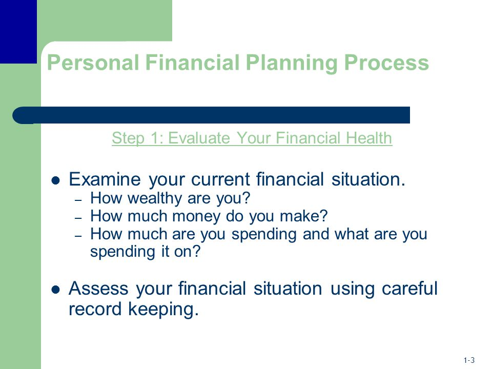 1-3 Personal Financial Planning Process Step 1: Evaluate Your Financial Health Examine your current financial situation.