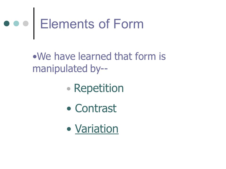 Elements of Form We have learned that form is manipulated by-- Repetition Contrast Variation