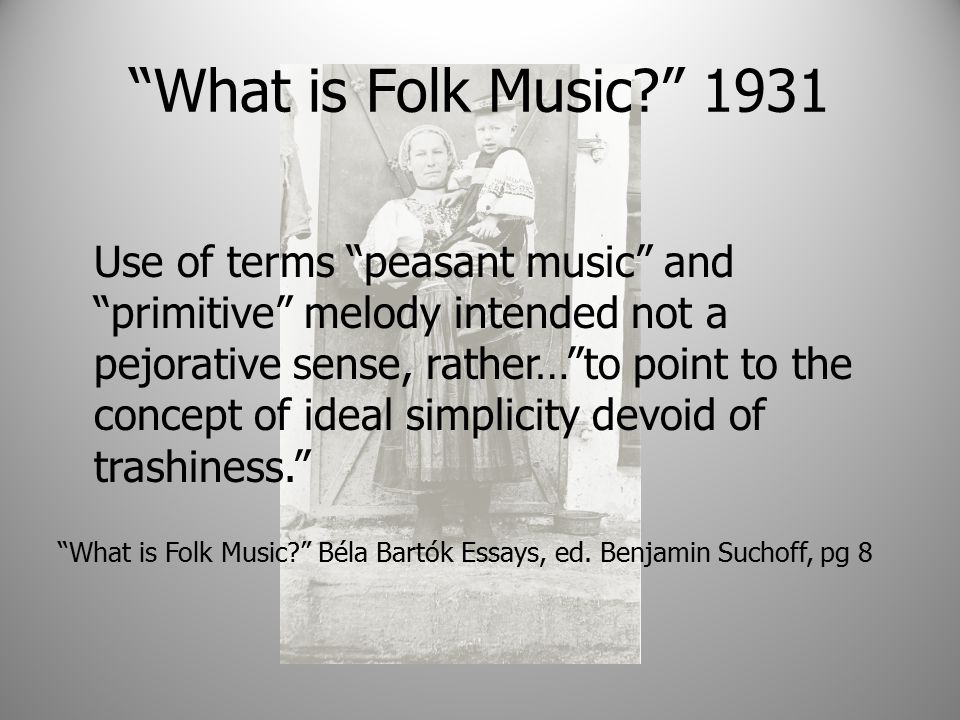 What is Folk Music 1931 Use of terms peasant music and primitive melody intended not a pejorative sense, rather… to point to the concept of ideal simplicity devoid of trashiness. What is Folk Music Béla Bartók Essays, ed.