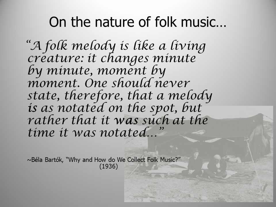On the nature of folk music… A folk melody is like a living creature: it changes minute by minute, moment by moment.