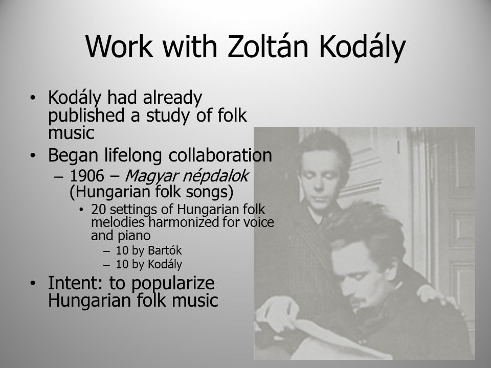 Work with Zoltán Kodály Kodály had already published a study of folk music Began lifelong collaboration – 1906 – Magyar népdalok (Hungarian folk songs) 20 settings of Hungarian folk melodies harmonized for voice and piano – 10 by Bartók – 10 by Kodály Intent: to popularize Hungarian folk music