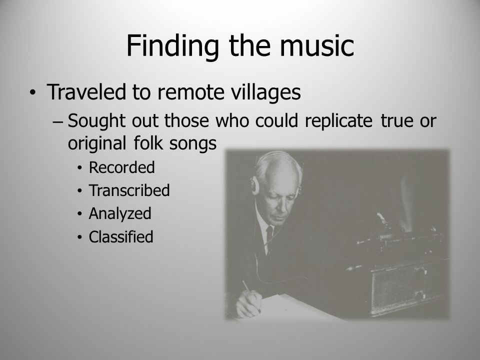 Finding the music Traveled to remote villages – Sought out those who could replicate true or original folk songs Recorded Transcribed Analyzed Classified