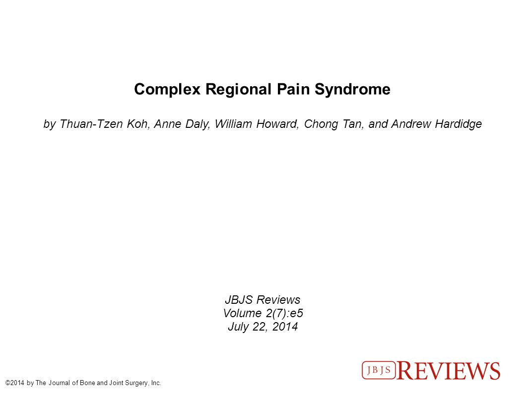 Complex Regional Pain Syndrome by Thuan-Tzen Koh, Anne Daly, William Howard, Chong Tan, and Andrew Hardidge JBJS Reviews Volume 2(7):e5 July 22, 2014 ©2014 by The Journal of Bone and Joint Surgery, Inc.
