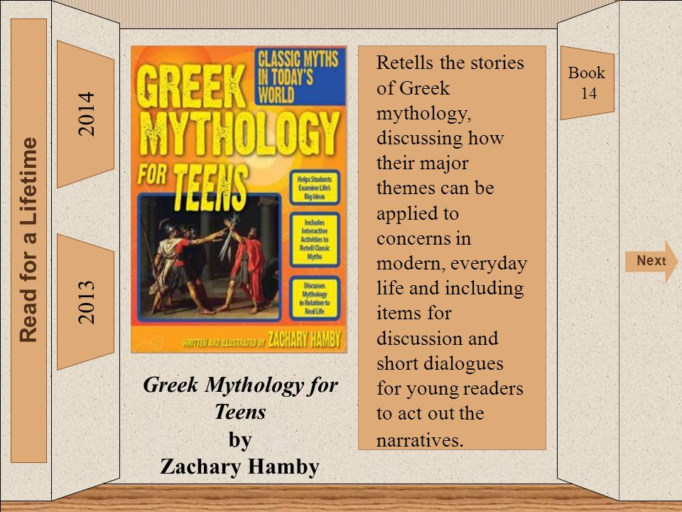 Greek Mythology for Teens 2014 Read for a Lifetime Nex t 2013 Greek Mythology for Teens by Zachary Hamby Book 14 Retells the stories of Greek mythology, discussing how their major themes can be applied to concerns in modern, everyday life and including items for discussion and short dialogues for young readers to act out the narratives.