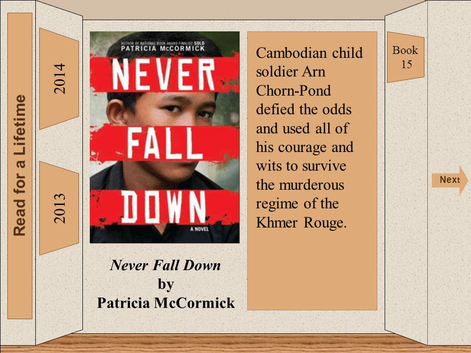 Never Fall Down 2014 Read for a Lifetime Nex t 2013 Never Fall Down by Patricia McCormick Book 15 Cambodian child soldier Arn Chorn-Pond defied the odds and used all of his courage and wits to survive the murderous regime of the Khmer Rouge.