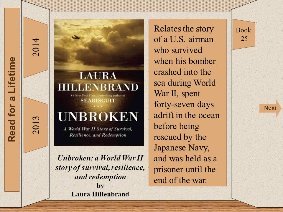 Unbroken 2014 Read for a Lifetime Nex t 2013 Unbroken: a World War II story of survival, resilience, and redemption by Laura Hillenbrand Book 25 Relates the story of a U.S.