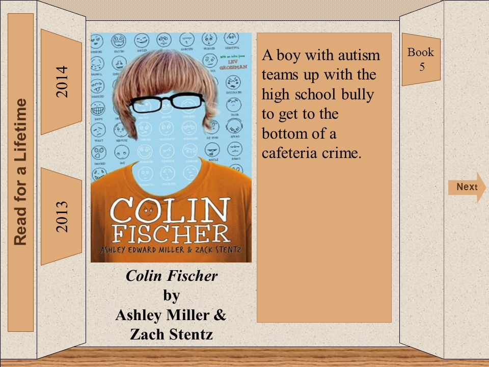 Colin Fischer 2014 Read for a Lifetime Nex t 2013 Colin Fischer by Ashley Miller & Zach Stentz Book 5 A boy with autism teams up with the high school bully to get to the bottom of a cafeteria crime.
