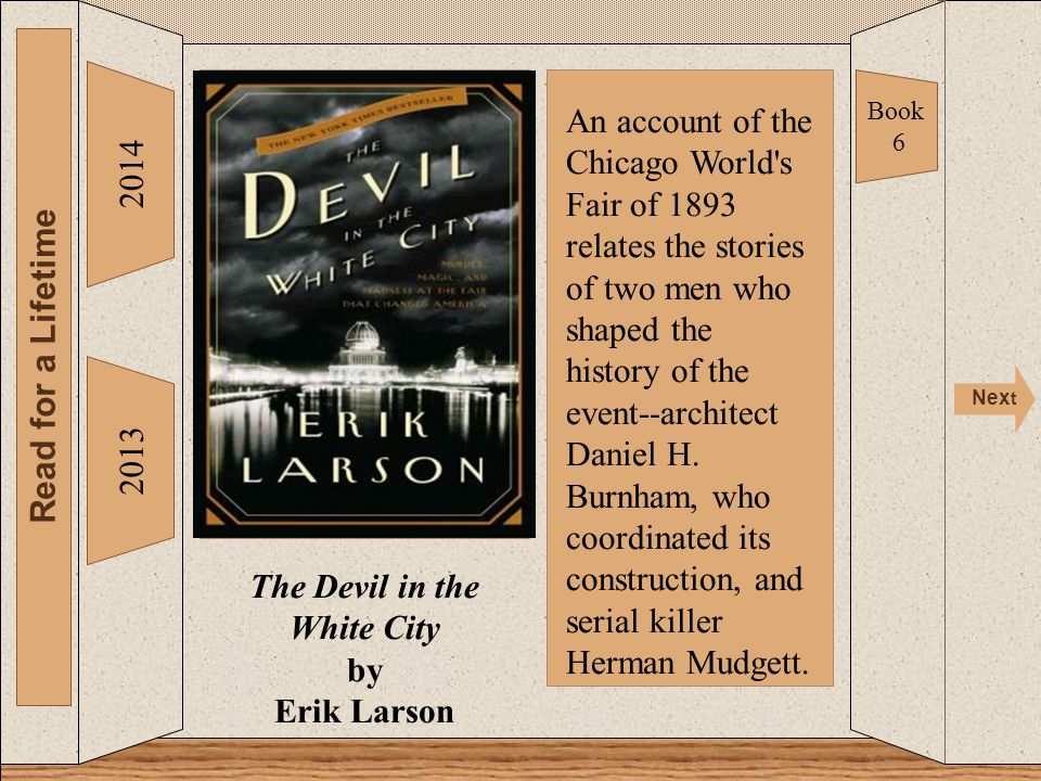 Devil in the White City 2014 Read for a Lifetime Nex t 2013 The Devil in the White City by Erik Larson Book 6 An account of the Chicago World s Fair of 1893 relates the stories of two men who shaped the history of the event--architect Daniel H.
