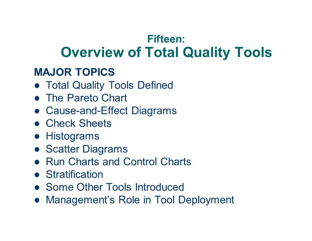 Fifteen: Overview of Total Quality Tools MAJOR TOPICS Total Quality Tools Defined The Pareto Chart Cause-and-Effect Diagrams Check Sheets Histograms Scatter Diagrams Run Charts and Control Charts Stratification Some Other Tools Introduced Management's Role in Tool Deployment
