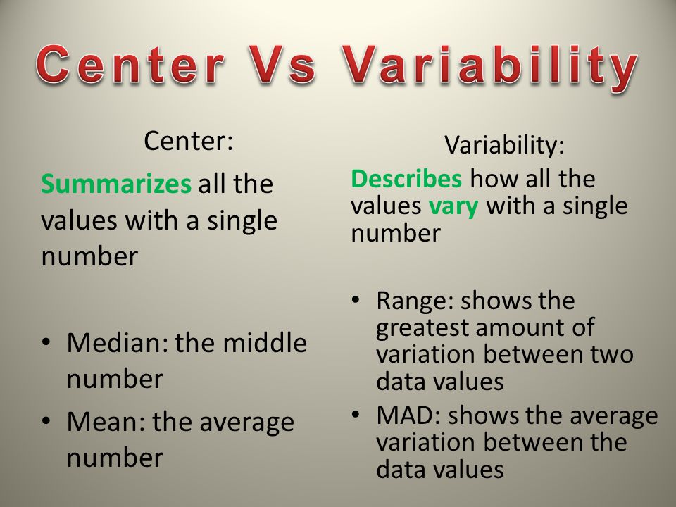 Center: Summarizes all the values with a single number Median: the middle number Mean: the average number Variability: Describes how all the values va