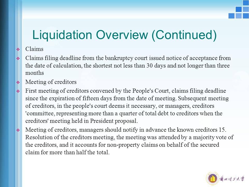 Liquidation Overview (Continued)  Claims  Claims filing deadline from the bankruptcy court issued notice of acceptance from the date of calculation, the shortest not less than 30 days and not longer than three months  Meeting of creditors  First meeting of creditors convened by the People s Court, claims filing deadline since the expiration of fifteen days from the date of meeting.