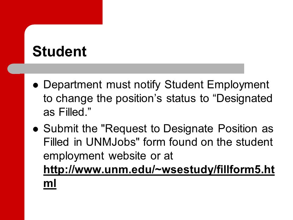 Student Department must notify Student Employment to change the position's status to Designated as Filled. Submit the Request to Designate Position as Filled in UNMJobs form found on the student employment website or at http://www.unm.edu/~wsestudy/fillform5.ht ml