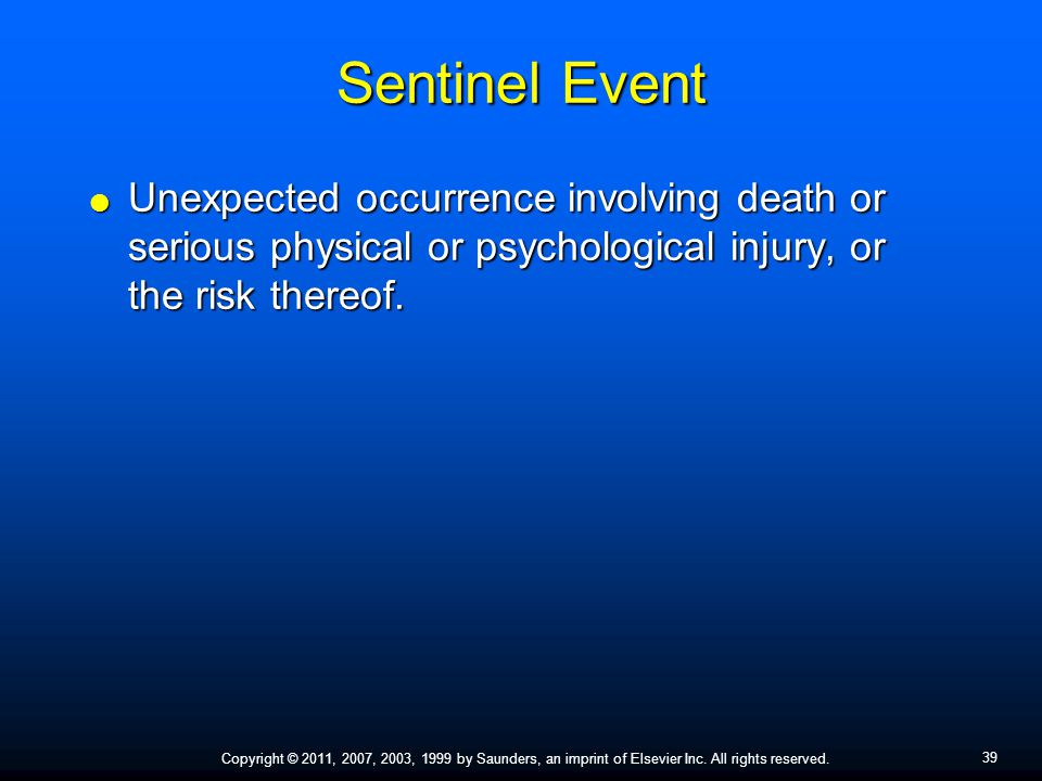 39 Copyright © 2011, 2007, 2003, 1999 by Saunders, an imprint of Elsevier Inc. All rights reserved. Sentinel Event  Unexpected occurrence involving d