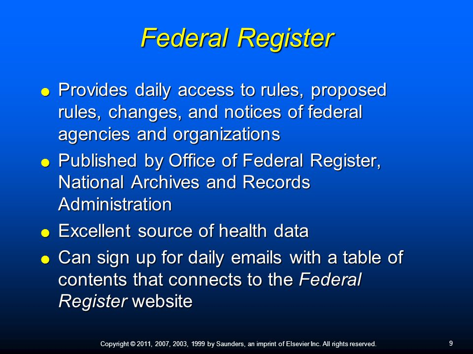 9 Copyright © 2011, 2007, 2003, 1999 by Saunders, an imprint of Elsevier Inc. All rights reserved. Federal Register  Provides daily access to rules,