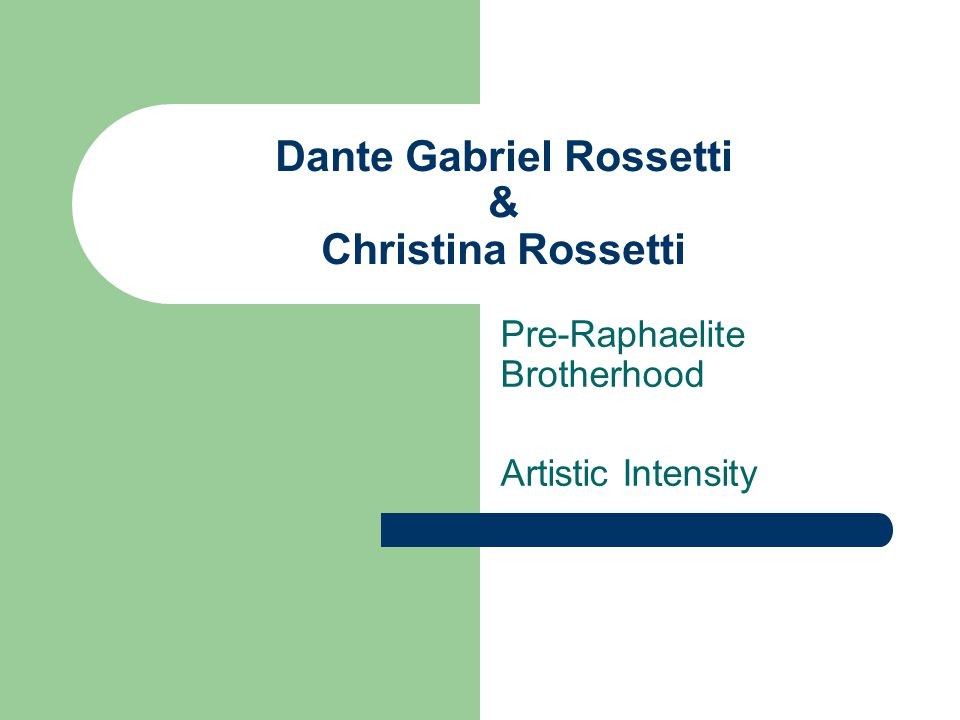 Dante Gabriel Rossetti: poet and painter Italian father, English-Italian mother Founder of an significant school of painting, 1848: – Pre-Raphaelite Brotherhood – avante-garde, anti- establishment – vivid, colourful, lush; harmony in form, symbolic detail poetry, like painting, expresses a harmonious sensibility of intense piety and intense eroticism spiritual & sensual in unity Pagan & Christian in unity