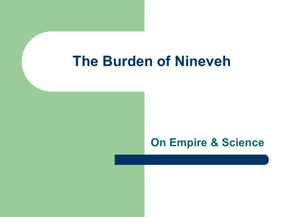 On Empire & Science The Burden of Nineveh