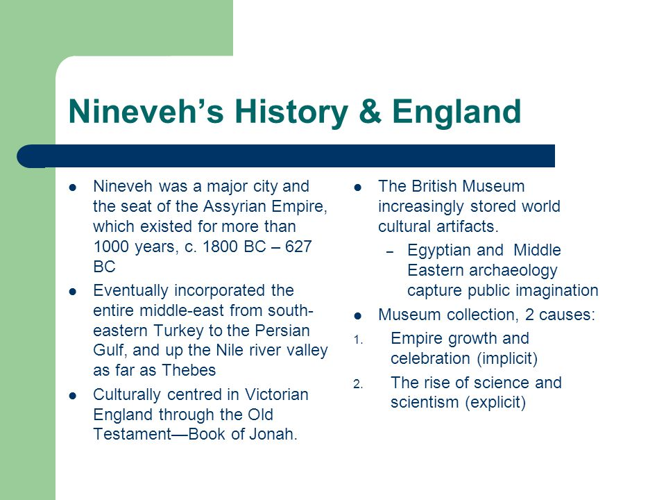 Nineveh's History & England Nineveh was a major city and the seat of the Assyrian Empire, which existed for more than 1000 years, c.