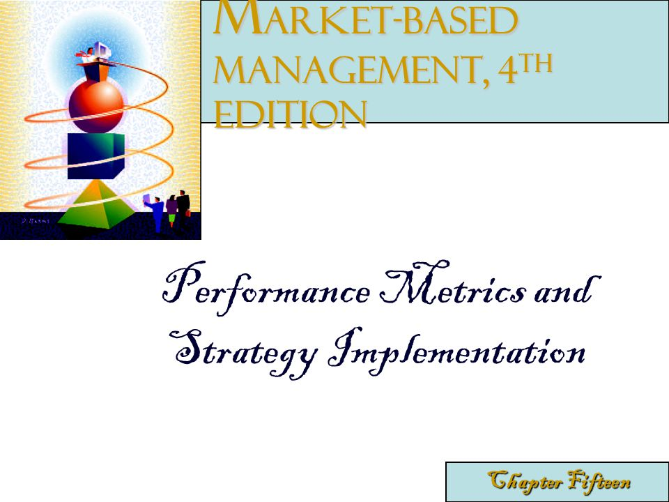 Performance Metrics and Strategy Implementation Chapter Fifteen M arket-Based Management, 4 th edition