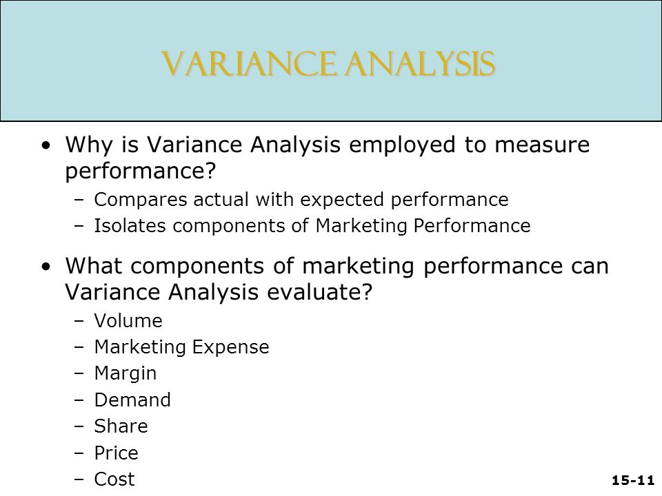 15-11 Variance Analysis Why is Variance Analysis employed to measure performance? –Compares actual with expected performance –Isolates components of M