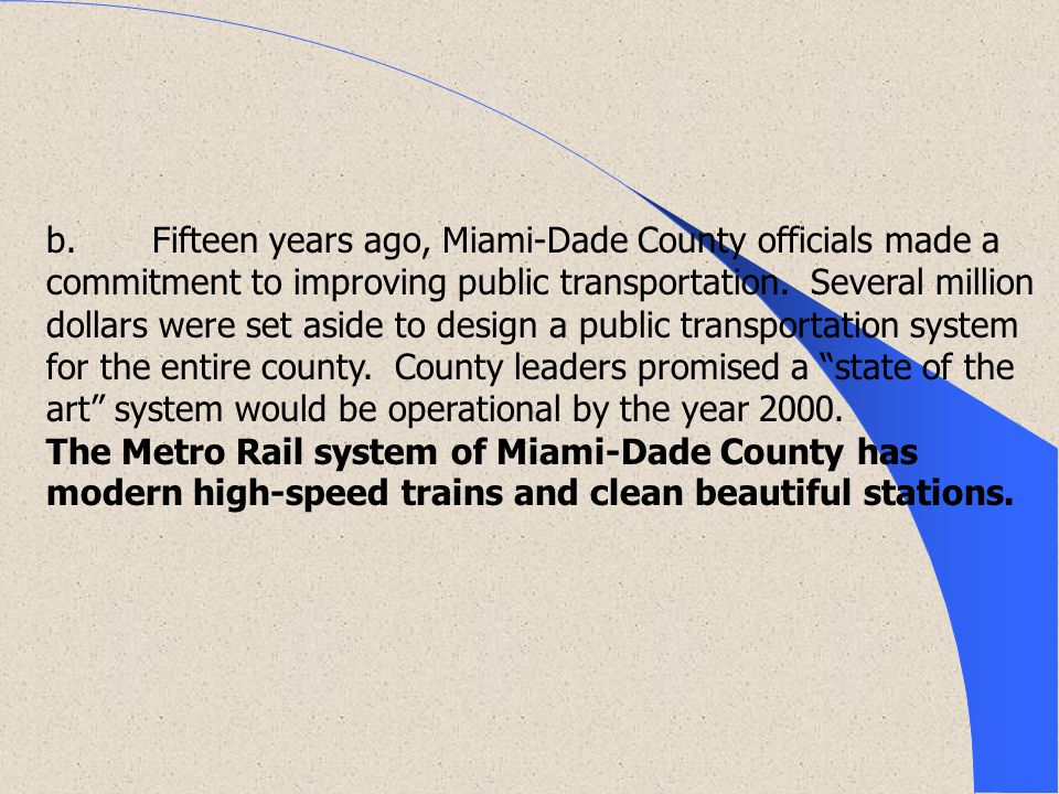 b. Fifteen years ago, Miami-Dade County officials made a commitment to improving public transportation. Several million dollars were set aside to desi