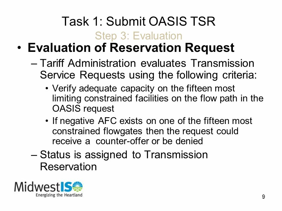 9 Task 1: Submit OASIS TSR Step 3: Evaluation Evaluation of Reservation Request –Tariff Administration evaluates Transmission Service Requests using the following criteria: Verify adequate capacity on the fifteen most limiting constrained facilities on the flow path in the OASIS request If negative AFC exists on one of the fifteen most constrained flowgates then the request could receive a counter-offer or be denied –Status is assigned to Transmission Reservation